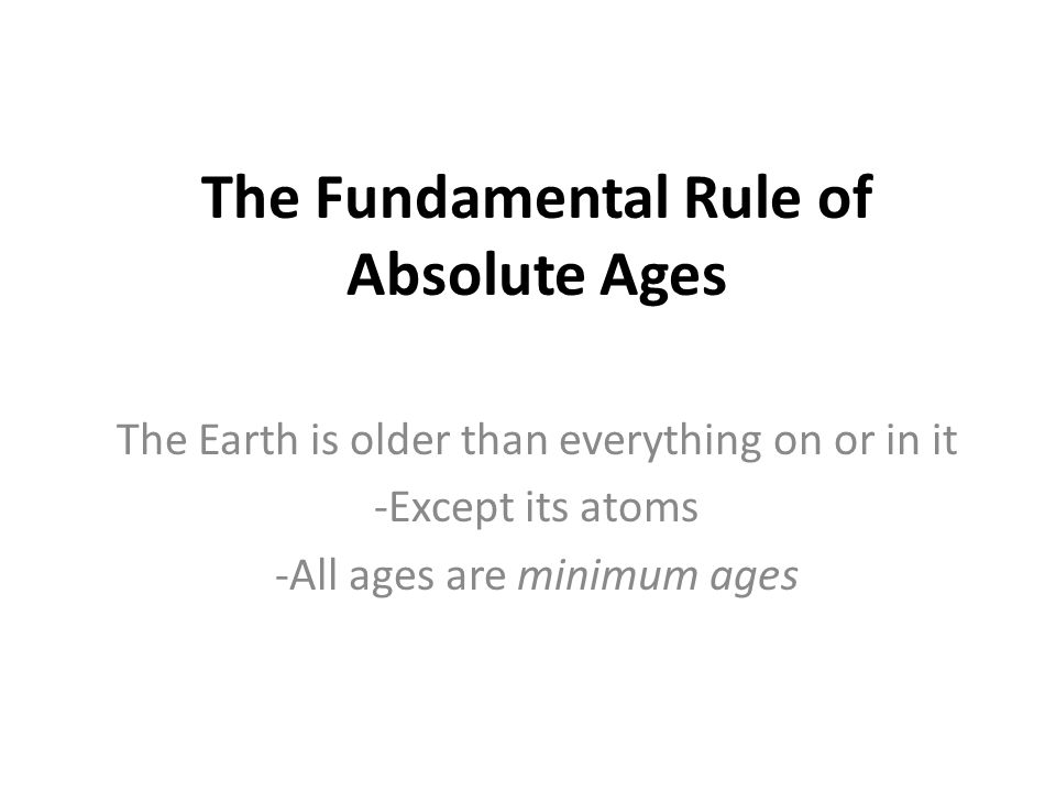 The Fundamental Rule of Absolute Ages The Earth is older than everything on or in it -Except its atoms -All ages are minimum ages