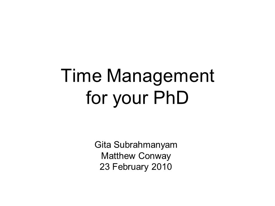 Time Management for your PhD Gita Subrahmanyam Matthew Conway 23 February 2010