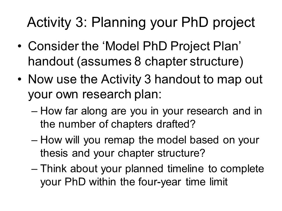 Activity 3: Planning your PhD project Consider the Model PhD Project Plan handout (assumes 8 chapter structure) Now use the Activity 3 handout to map out your own research plan: –How far along are you in your research and in the number of chapters drafted.