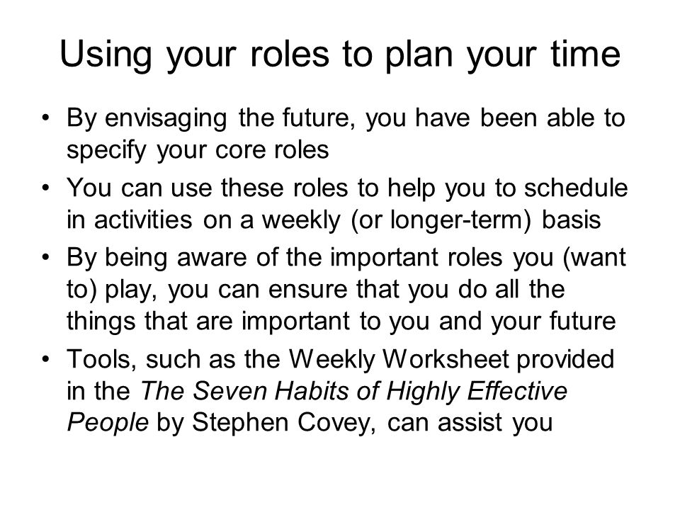 By envisaging the future, you have been able to specify your core roles You can use these roles to help you to schedule in activities on a weekly (or longer-term) basis By being aware of the important roles you (want to) play, you can ensure that you do all the things that are important to you and your future Tools, such as the Weekly Worksheet provided in the The Seven Habits of Highly Effective People by Stephen Covey, can assist you Using your roles to plan your time