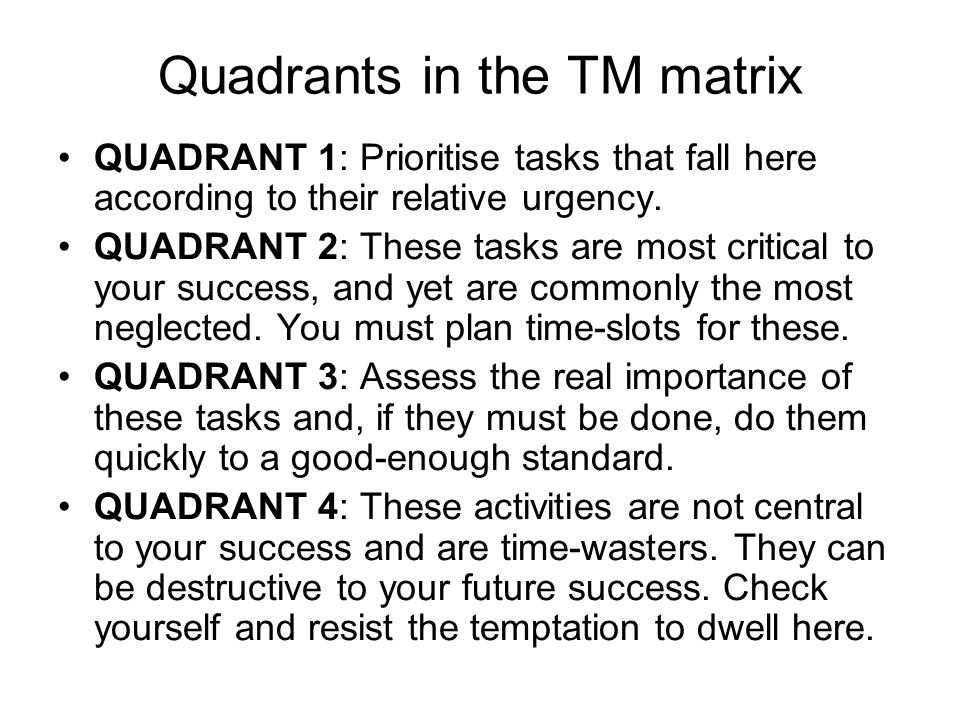Quadrants in the TM matrix QUADRANT 1: Prioritise tasks that fall here according to their relative urgency.