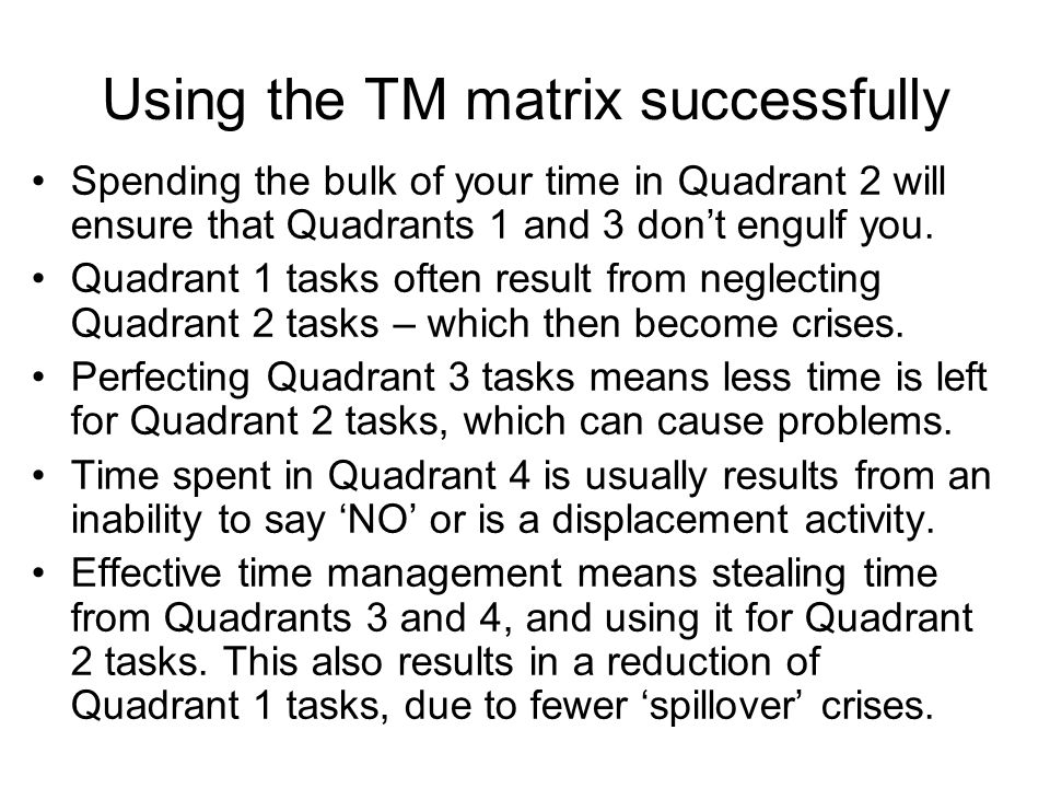 Using the TM matrix successfully Spending the bulk of your time in Quadrant 2 will ensure that Quadrants 1 and 3 dont engulf you. Quadrant 1 tasks oft