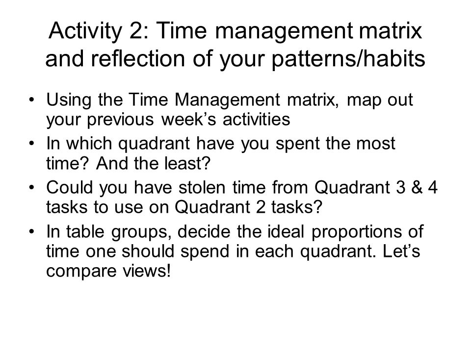 Activity 2: Time management matrix and reflection of your patterns/habits Using the Time Management matrix, map out your previous weeks activities In which quadrant have you spent the most time.