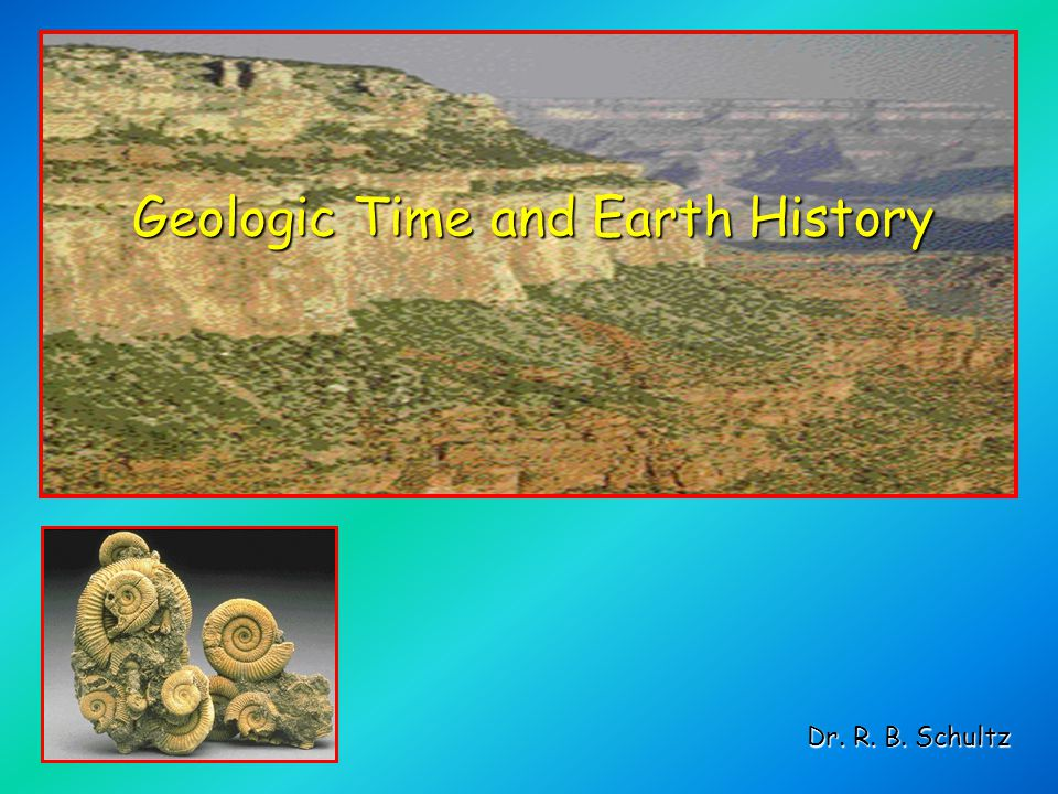 Geologic Time and Earth History Dr. R. B. Schultz