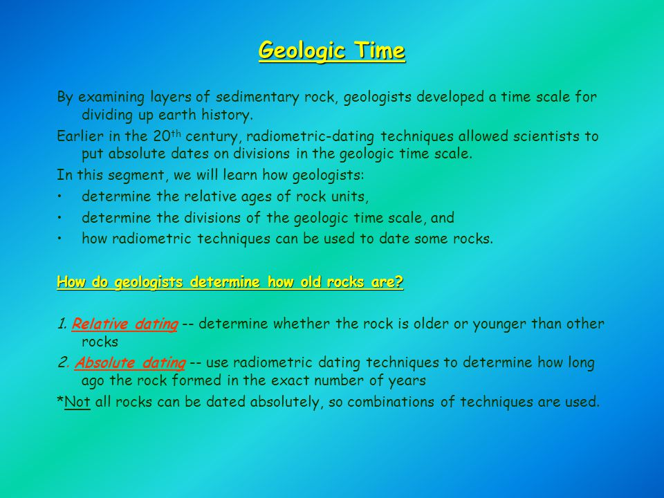 Geologic Time By examining layers of sedimentary rock, geologists developed a time scale for dividing up earth history. Earlier in the 20 th century,