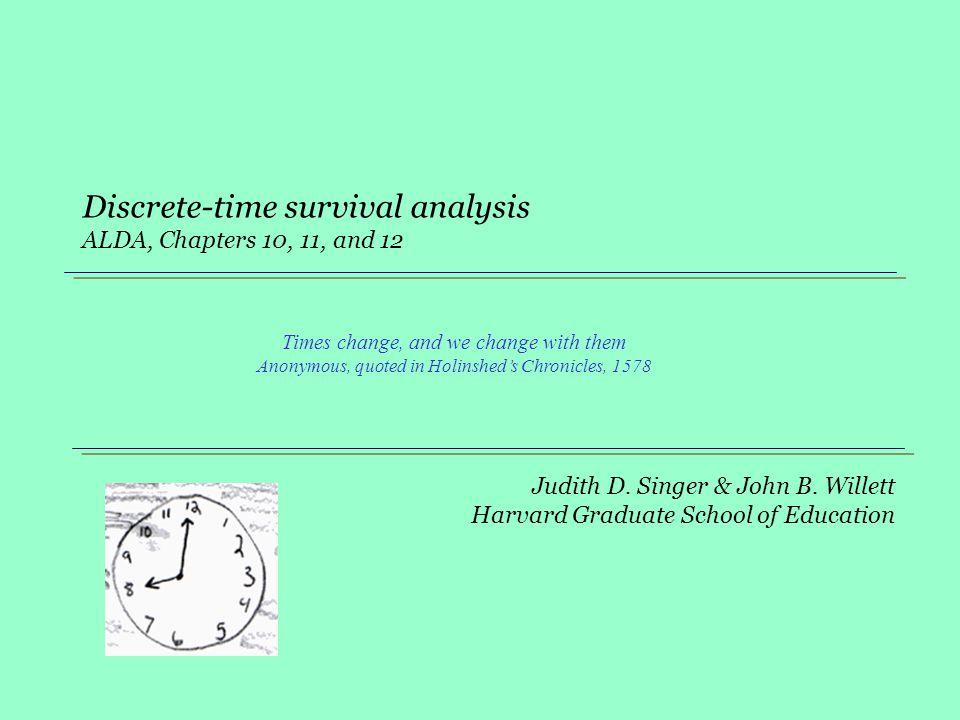 Judith D. Singer & John B. Willett Harvard Graduate School of Education Discrete-time survival analysis ALDA, Chapters 10, 11, and 12 Times change, an