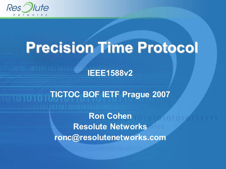 Precision Time Protocol IEEE1588v2 TICTOC BOF IETF Prague 2007 Ron Cohen Resolute Networks ronc@resolutenetworks.com