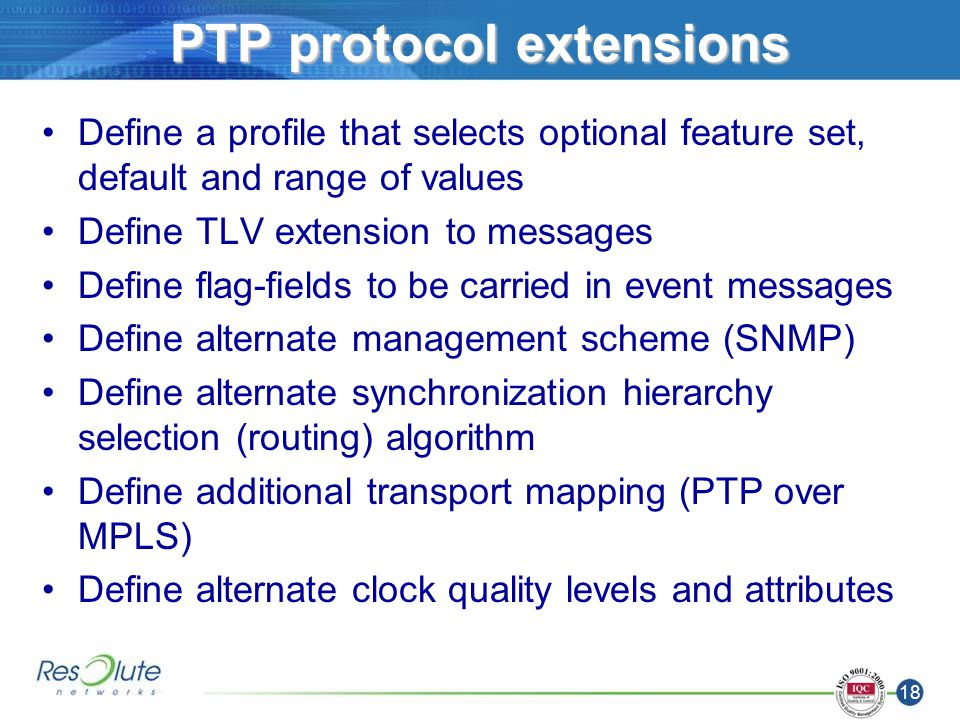 18 PTP protocol extensions Define a profile that selects optional feature set, default and range of values Define TLV extension to messages Define flag-fields to be carried in event messages Define alternate management scheme (SNMP) Define alternate synchronization hierarchy selection (routing) algorithm Define additional transport mapping (PTP over MPLS) Define alternate clock quality levels and attributes