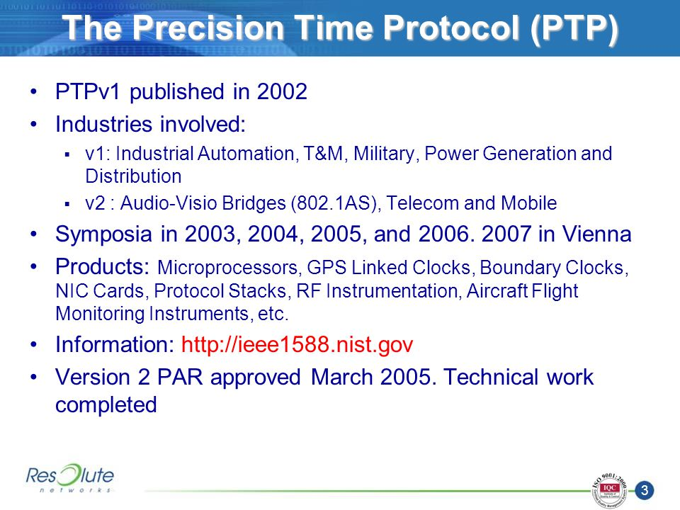 3 The Precision Time Protocol (PTP) PTPv1 published in 2002 Industries involved: v1: Industrial Automation, T&M, Military, Power Generation and Distribution v2 : Audio-Visio Bridges (802.1AS), Telecom and Mobile Symposia in 2003, 2004, 2005, and 2006.