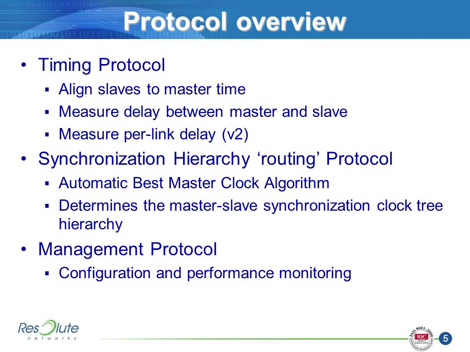 5 Protocol overview Timing Protocol Align slaves to master time Measure delay between master and slave Measure per-link delay (v2) Synchronization Hierarchy routing Protocol Automatic Best Master Clock Algorithm Determines the master-slave synchronization clock tree hierarchy Management Protocol Configuration and performance monitoring