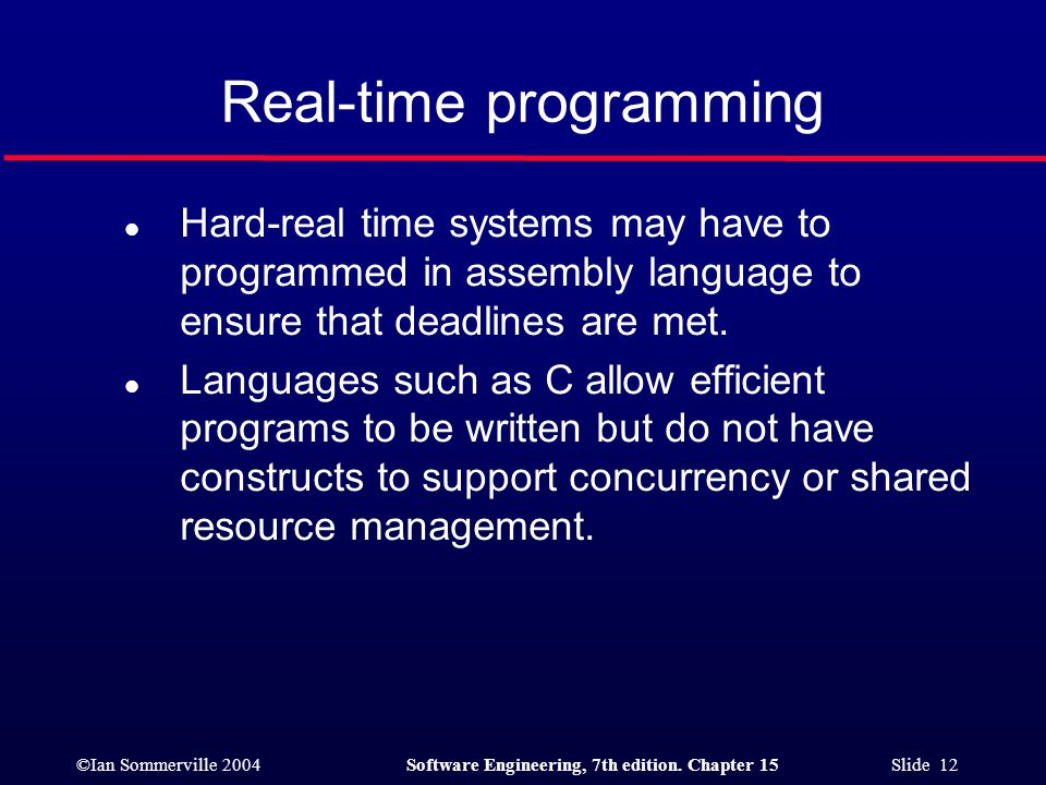 ©Ian Sommerville 2004Software Engineering, 7th edition. Chapter 15 Slide 12 Real-time programming l Hard-real time systems may have to programmed in a