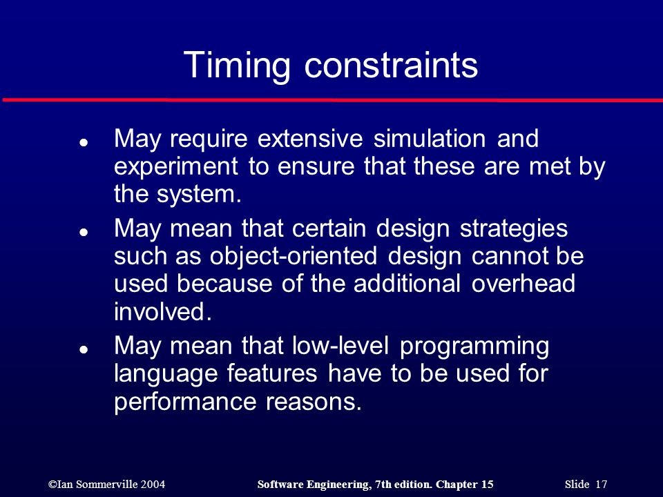 ©Ian Sommerville 2004Software Engineering, 7th edition. Chapter 15 Slide 17 Timing constraints l May require extensive simulation and experiment to en