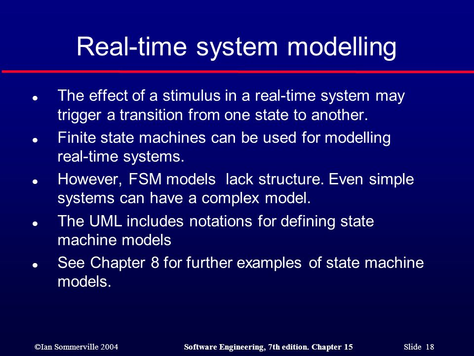 ©Ian Sommerville 2004Software Engineering, 7th edition. Chapter 15 Slide 18 Real-time system modelling l The effect of a stimulus in a real-time syste