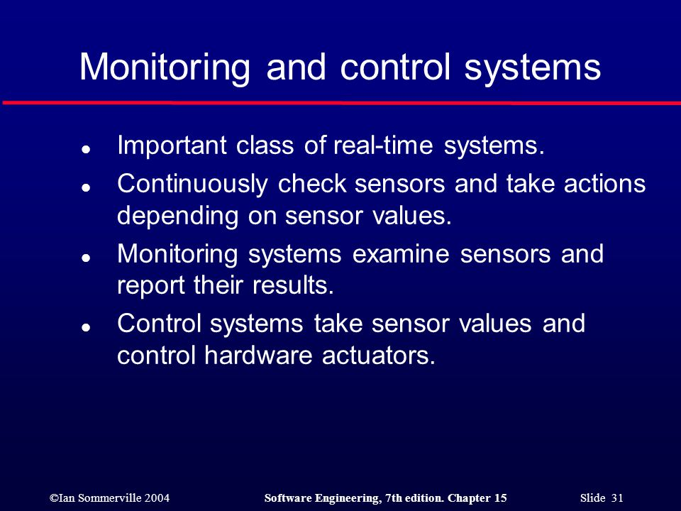 ©Ian Sommerville 2004Software Engineering, 7th edition. Chapter 15 Slide 31 Monitoring and control systems l Important class of real-time systems. l C