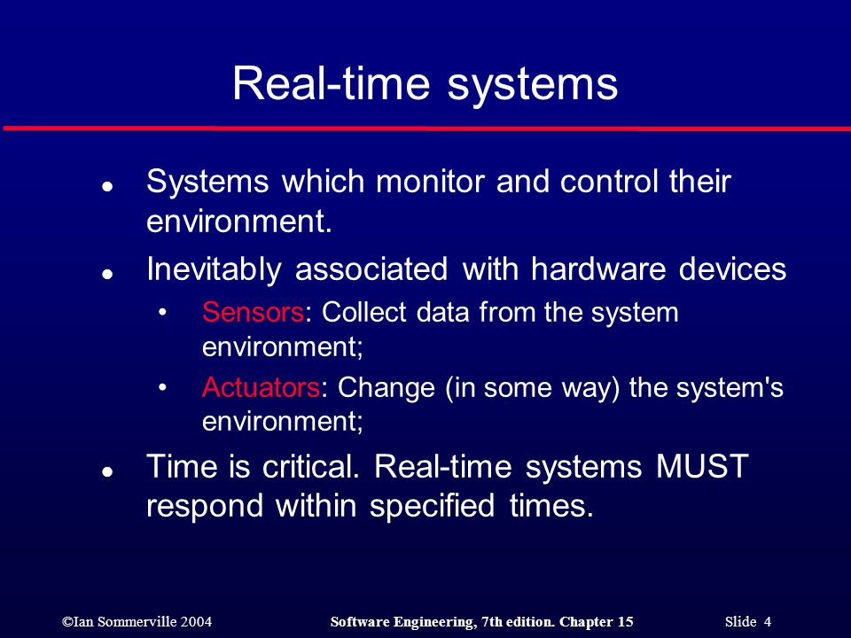 ©Ian Sommerville 2004Software Engineering, 7th edition. Chapter 15 Slide 4 Real-time systems l Systems which monitor and control their environment. l