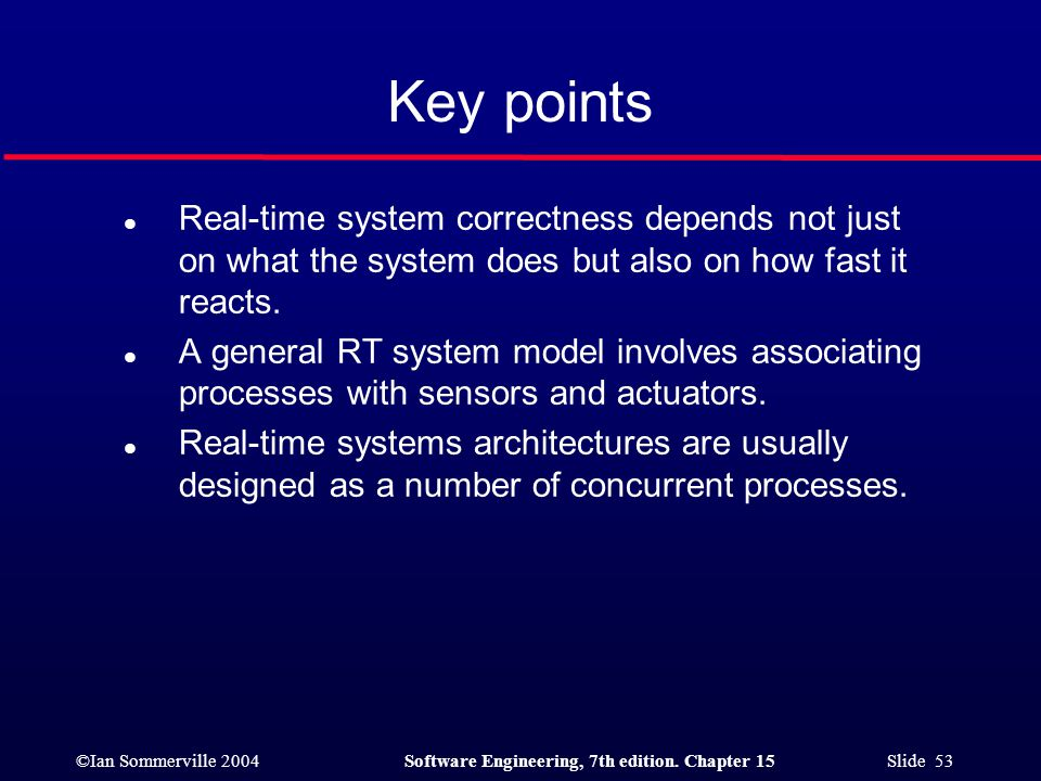 ©Ian Sommerville 2004Software Engineering, 7th edition. Chapter 15 Slide 53 Key points l Real-time system correctness depends not just on what the sys