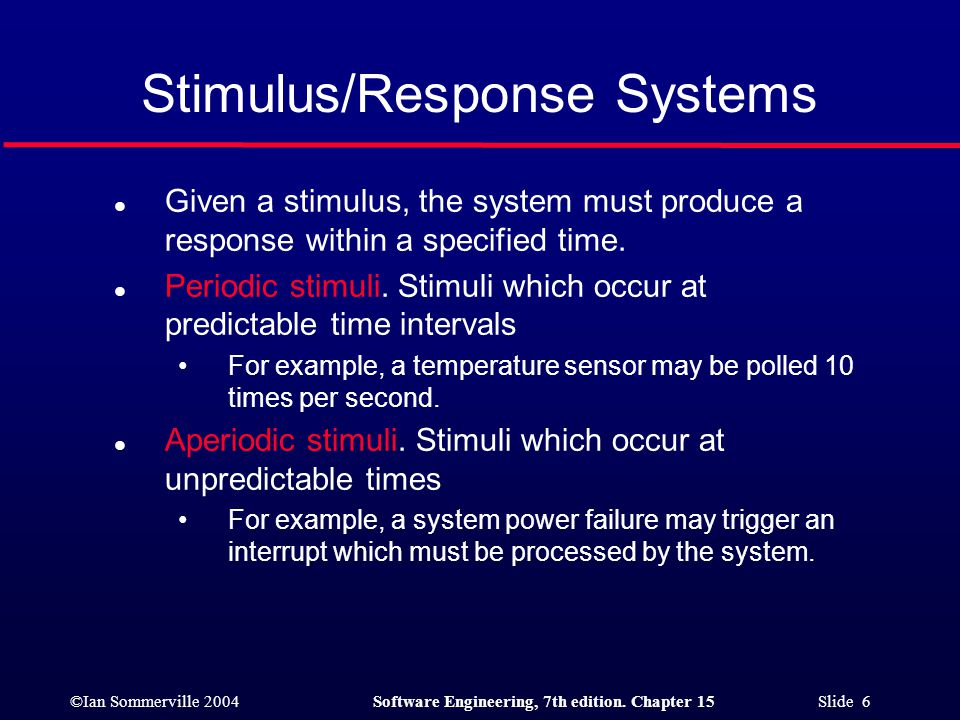 ©Ian Sommerville 2004Software Engineering, 7th edition. Chapter 15 Slide 6 Stimulus/Response Systems l Given a stimulus, the system must produce a res