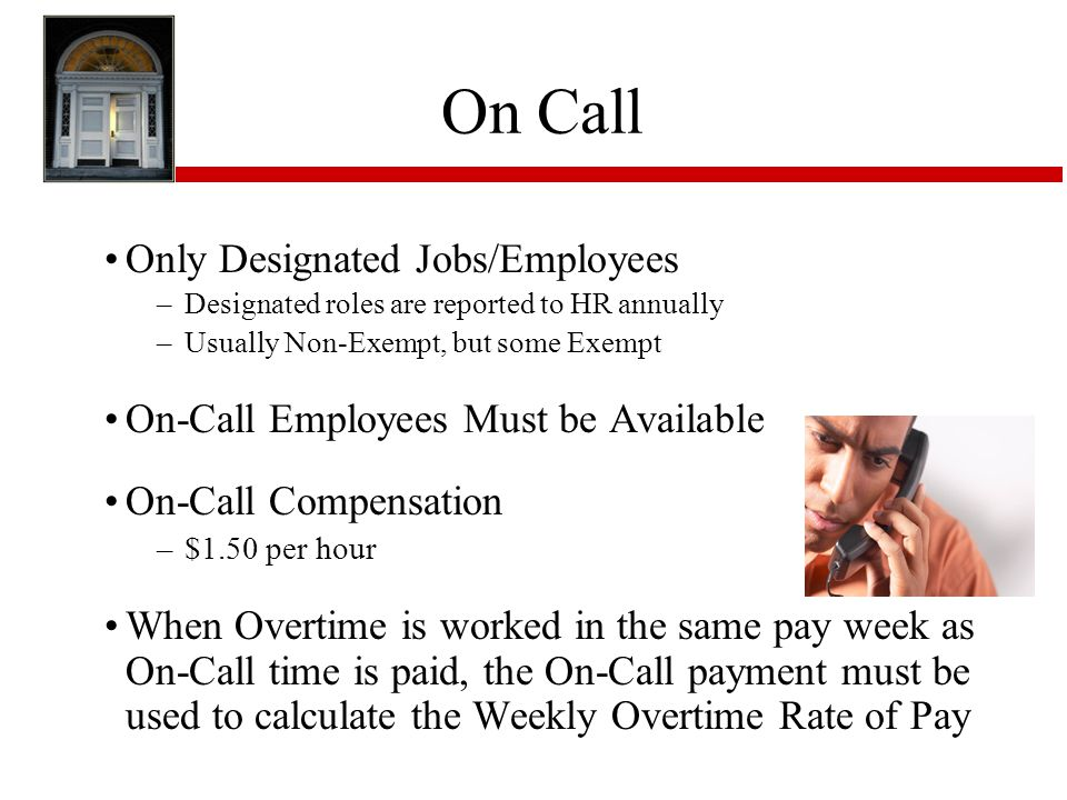 On Call Only Designated Jobs/Employees –Designated roles are reported to HR annually –Usually Non-Exempt, but some Exempt On-Call Employees Must be Available On-Call Compensation –$1.50 per hour When Overtime is worked in the same pay week as On-Call time is paid, the On-Call payment must be used to calculate the Weekly Overtime Rate of Pay