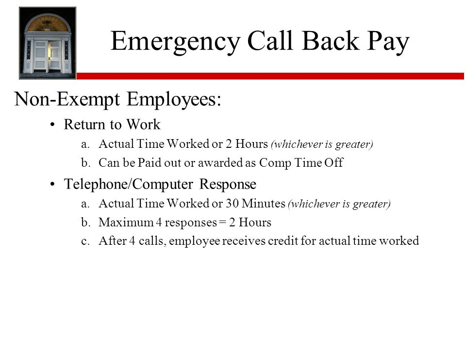 Emergency Call Back Pay Non-Exempt Employees: Return to Work a.Actual Time Worked or 2 Hours (whichever is greater) b.Can be Paid out or awarded as Comp Time Off Telephone/Computer Response a.Actual Time Worked or 30 Minutes (whichever is greater) b.Maximum 4 responses = 2 Hours c.After 4 calls, employee receives credit for actual time worked