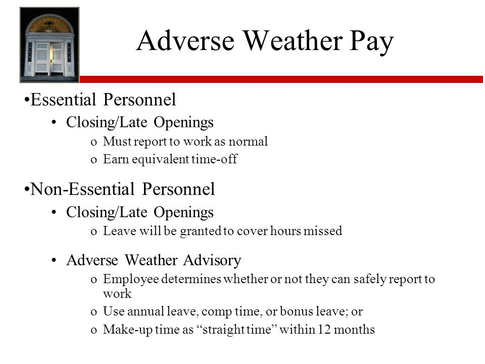 Adverse Weather Pay Essential Personnel Closing/Late Openings oMust report to work as normal oEarn equivalent time-off Non-Essential Personnel Closing/Late Openings oLeave will be granted to cover hours missed Adverse Weather Advisory oEmployee determines whether or not they can safely report to work oUse annual leave, comp time, or bonus leave; or oMake-up time as straight time within 12 months