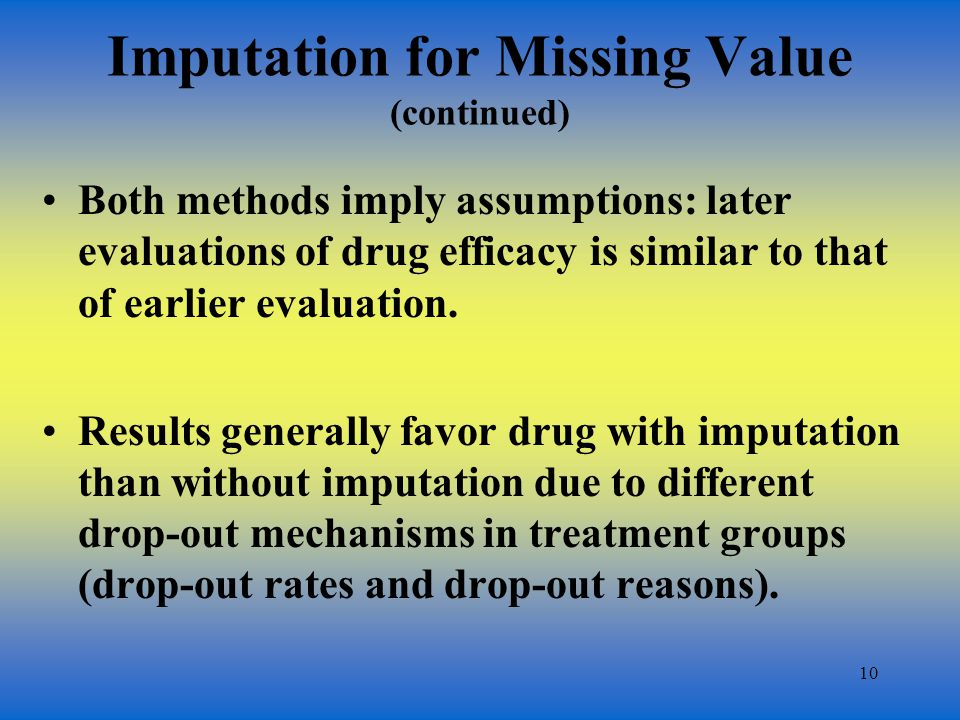 10 Imputation for Missing Value (continued) Both methods imply assumptions: later evaluations of drug efficacy is similar to that of earlier evaluation.