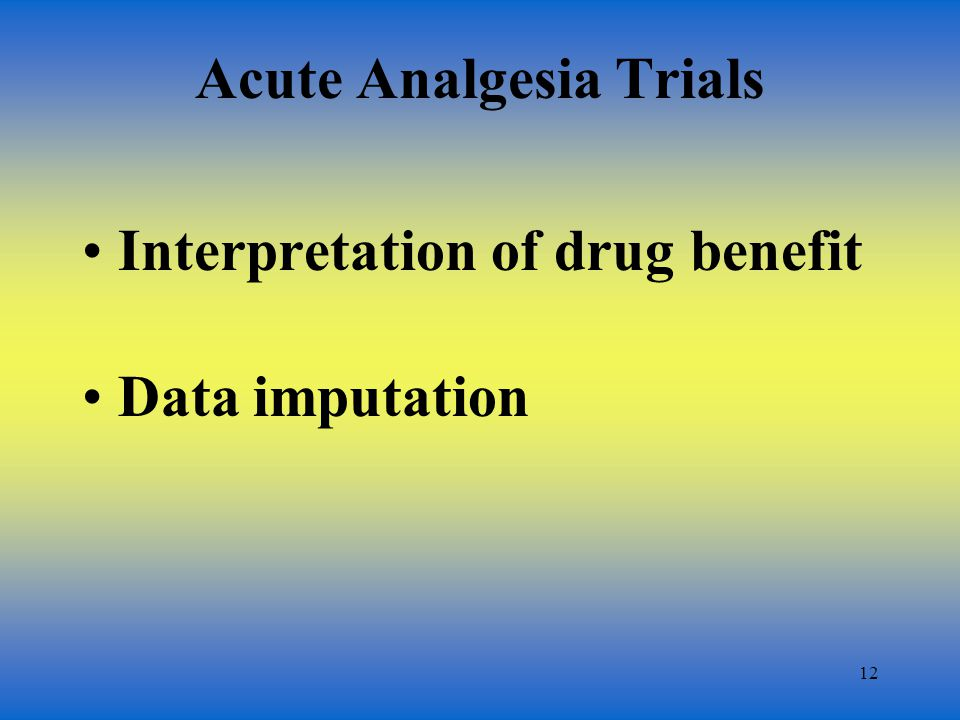13 Drug Benefit Single-dose trial –onset –duration –pain curves Multiple-dose trial –duration of effect