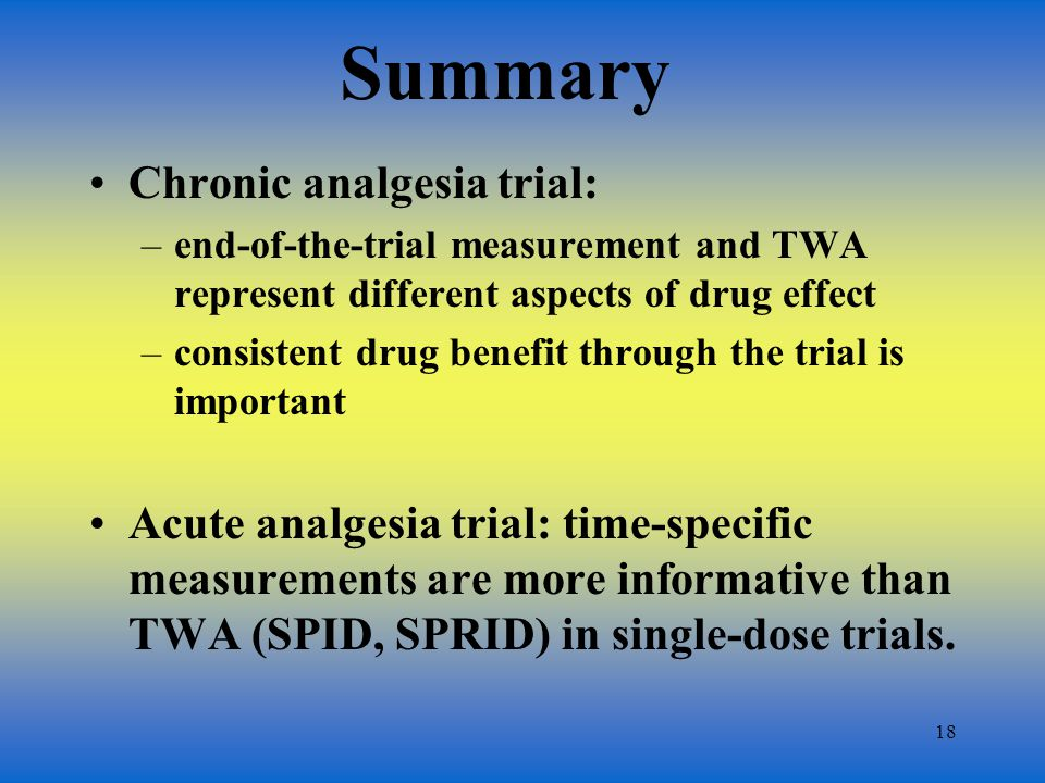 18 Summary Chronic analgesia trial: –end-of-the-trial measurement and TWA represent different aspects of drug effect –consistent drug benefit through the trial is important Acute analgesia trial: time-specific measurements are more informative than TWA (SPID, SPRID) in single-dose trials.