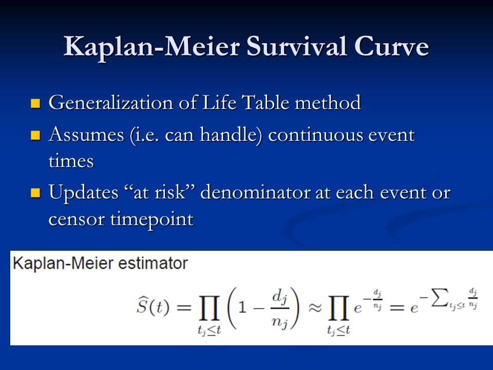 Kaplan-Meier Survival Curve Generalization of Life Table method Generalization of Life Table method Assumes (i.e. can handle) continuous event times A