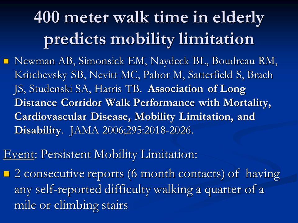 400 meter walk time in elderly predicts mobility limitation Newman AB, Simonsick EM, Naydeck BL, Boudreau RM, Kritchevsky SB, Nevitt MC, Pahor M, Satterfield S, Brach JS, Studenski SA, Harris TB.