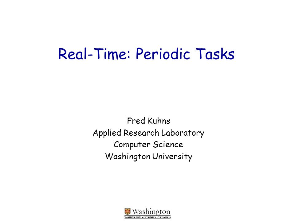 Washington WASHINGTON UNIVERSITY IN ST LOUIS Real-Time: Periodic Tasks Fred Kuhns Applied Research Laboratory Computer Science Washington University