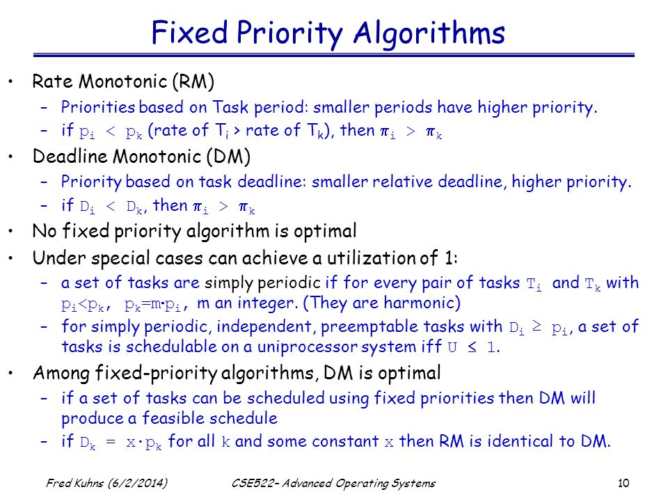 10 Fred Kuhns (6/2/2014)CSE522– Advanced Operating Systems Fixed Priority Algorithms Rate Monotonic (RM) –Priorities based on Task period: smaller periods have higher priority.