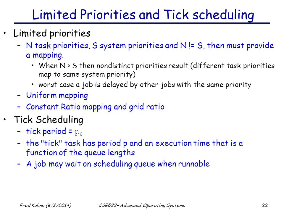 22 Fred Kuhns (6/2/2014)CSE522– Advanced Operating Systems Limited Priorities and Tick scheduling Limited priorities –N task priorities, S system priorities and N != S, then must provide a mapping.