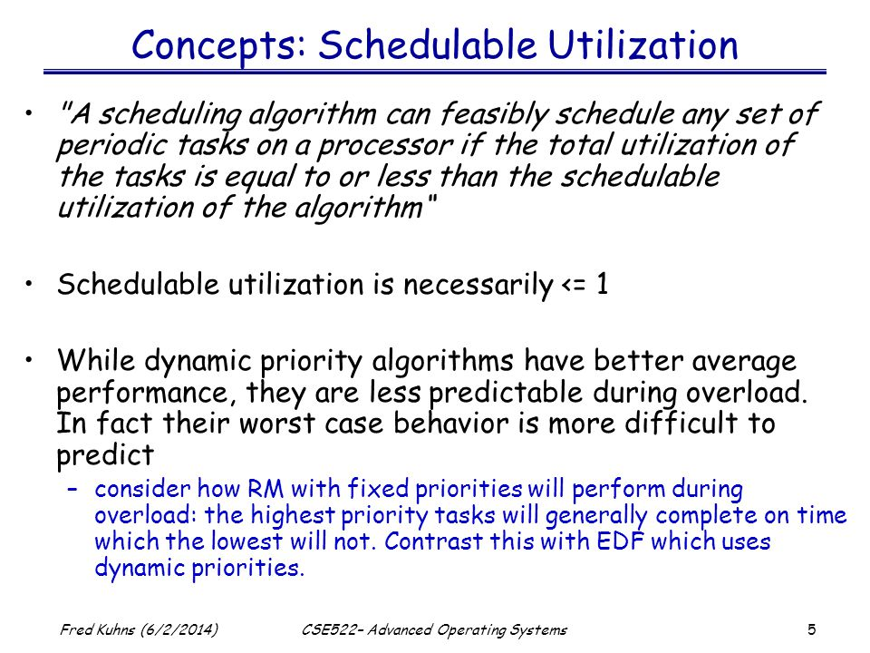 5 Fred Kuhns (6/2/2014)CSE522– Advanced Operating Systems Concepts: Schedulable Utilization A scheduling algorithm can feasibly schedule any set of periodic tasks on a processor if the total utilization of the tasks is equal to or less than the schedulable utilization of the algorithm Schedulable utilization is necessarily <= 1 While dynamic priority algorithms have better average performance, they are less predictable during overload.
