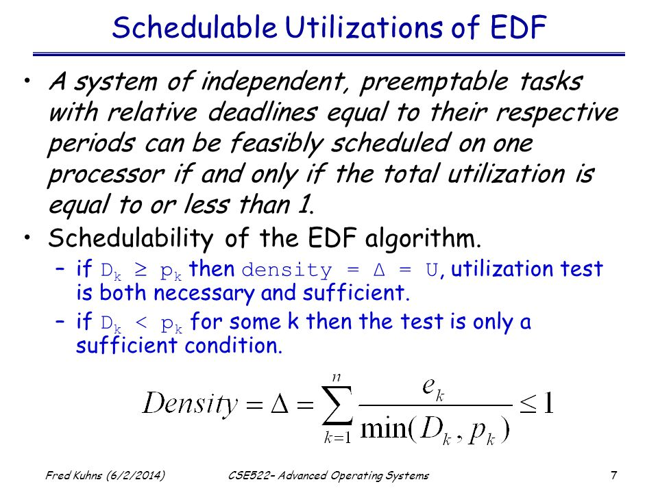7 Fred Kuhns (6/2/2014)CSE522– Advanced Operating Systems Schedulable Utilizations of EDF A system of independent, preemptable tasks with relative deadlines equal to their respective periods can be feasibly scheduled on one processor if and only if the total utilization is equal to or less than 1.