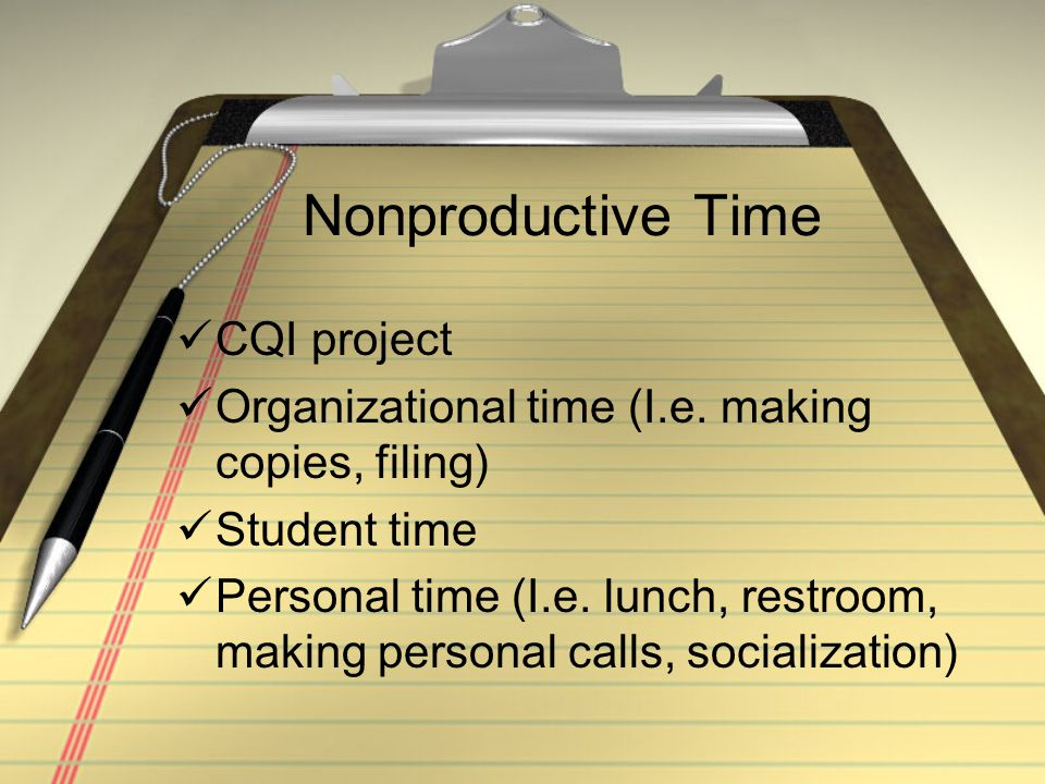 Nonproductive Time CQI project Organizational time (I.e. making copies, filing) Student time Personal time (I.e. lunch, restroom, making personal call