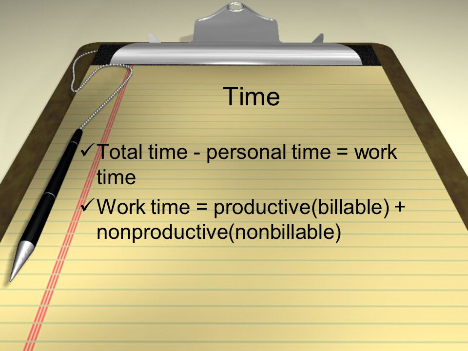 Time Total time - personal time = work time Work time = productive(billable) + nonproductive(nonbillable)