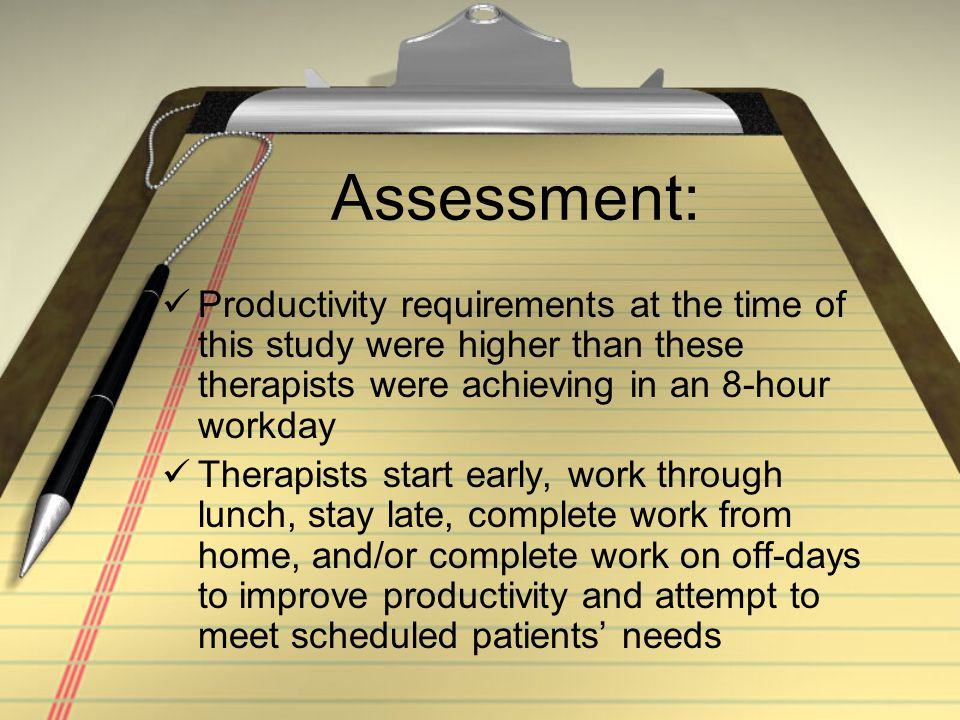 Assessment: Productivity requirements at the time of this study were higher than these therapists were achieving in an 8-hour workday Therapists start early, work through lunch, stay late, complete work from home, and/or complete work on off-days to improve productivity and attempt to meet scheduled patients needs