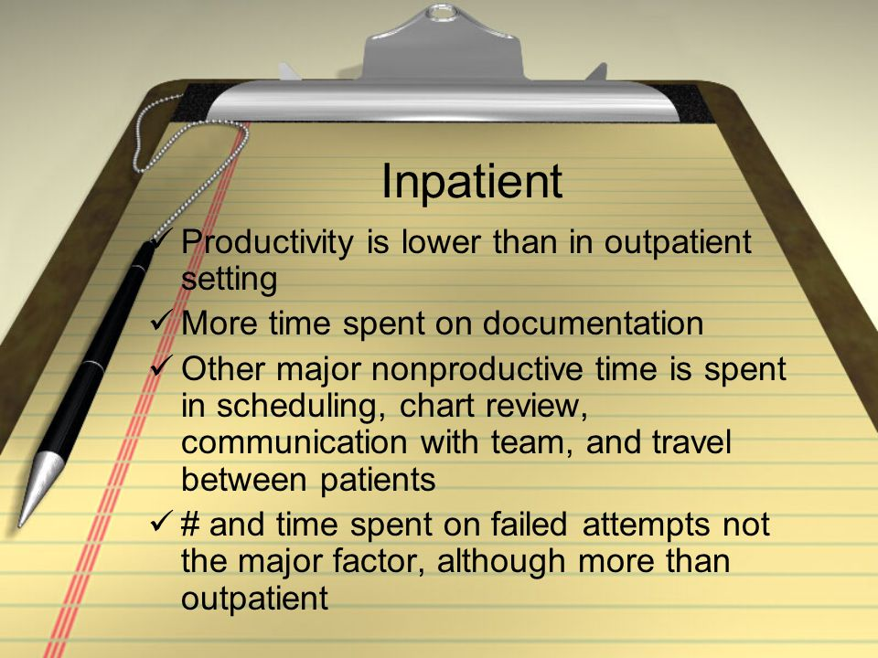 Inpatient Productivity is lower than in outpatient setting More time spent on documentation Other major nonproductive time is spent in scheduling, chart review, communication with team, and travel between patients # and time spent on failed attempts not the major factor, although more than outpatient