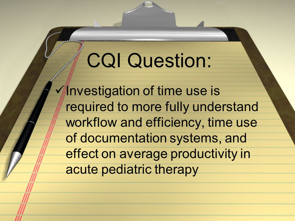 Investigation of time use is required to more fully understand workflow and efficiency, time use of documentation systems, and effect on average productivity in acute pediatric therapy CQI Question: