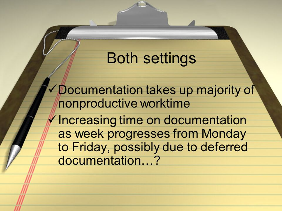 Both settings Documentation takes up majority of nonproductive worktime Increasing time on documentation as week progresses from Monday to Friday, possibly due to deferred documentation…