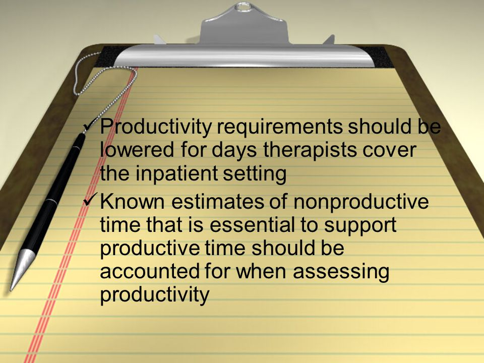 Productivity requirements should be lowered for days therapists cover the inpatient setting Known estimates of nonproductive time that is essential to support productive time should be accounted for when assessing productivity