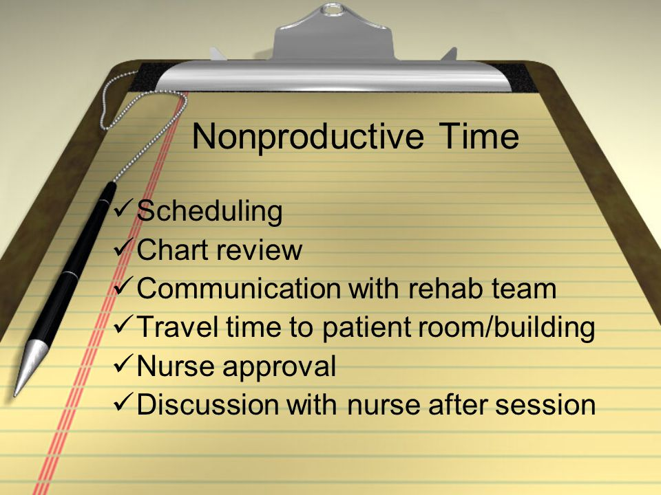 Nonproductive Time Scheduling Chart review Communication with rehab team Travel time to patient room/building Nurse approval Discussion with nurse aft