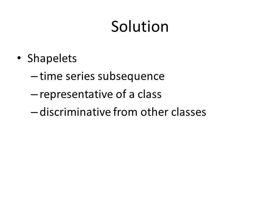 Solution Shapelets – time series subsequence – representative of a class – discriminative from other classes