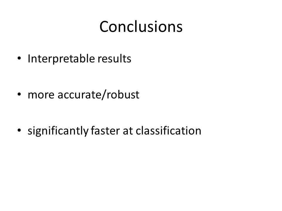 Conclusions Interpretable results more accurate/robust significantly faster at classification