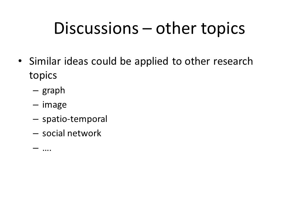 Discussions – other topics Similar ideas could be applied to other research topics – graph – image – spatio-temporal – social network – ….
