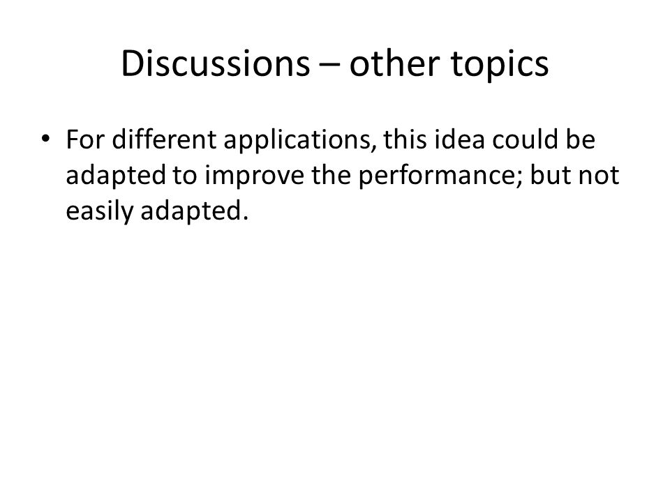 Discussions – other topics For different applications, this idea could be adapted to improve the performance; but not easily adapted.