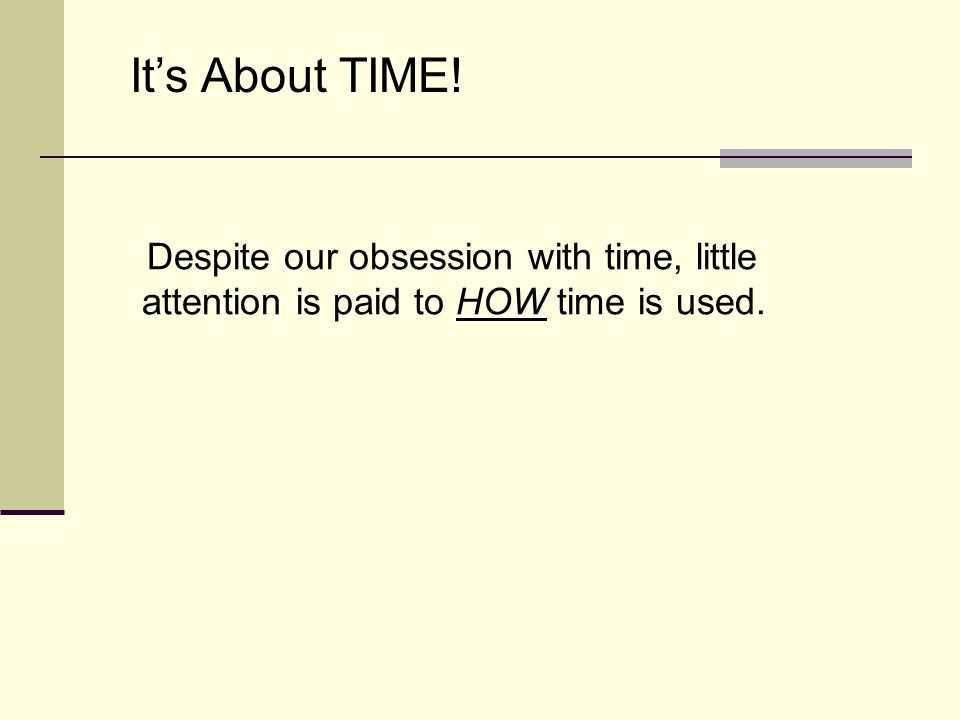Despite our obsession with time, little attention is paid to HOW time is used. Its About TIME!
