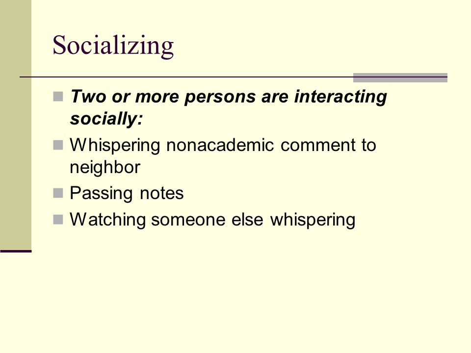 Socializing Two or more persons are interacting socially: Whispering nonacademic comment to neighbor Passing notes Watching someone else whispering