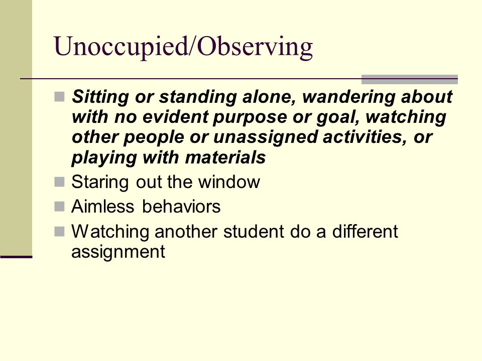 Unoccupied/Observing Sitting or standing alone, wandering about with no evident purpose or goal, watching other people or unassigned activities, or playing with materials Staring out the window Aimless behaviors Watching another student do a different assignment