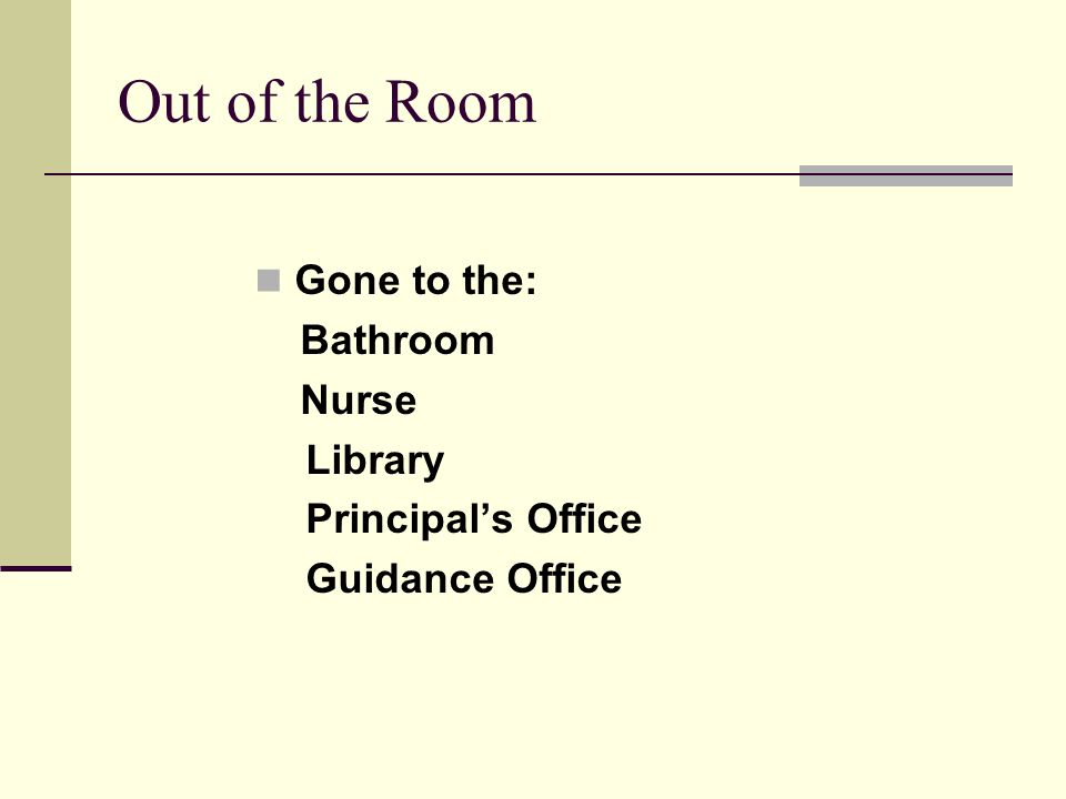 Out of the Room Gone to the: Bathroom Nurse Library Principals Office Guidance Office